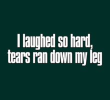 I laughed so hard, tears ran down my leg T-Shirt