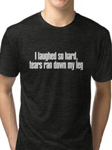 I laughed so hard, tears ran down my leg Tri-blend T-Shirt