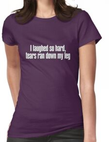 I laughed so hard, tears ran down my leg Womens Fitted T-Shirt