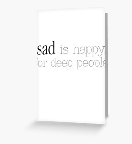 Sad is Happy for deep people. Greeting Card