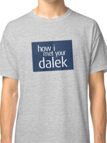 How I met your dalek Classic T-Shirt