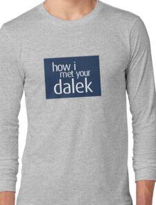 How I met your dalek Long Sleeve T-Shirt