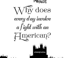 Why Does Every Day Involve A Fight With an American? by Violet Crawley