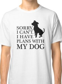Sorry, I Can't. I Have Plans With My Dog. Pitbull T-shirt Classic T-Shirt