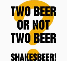 Two Beer Or Not Two Beer Unisex T-Shirt