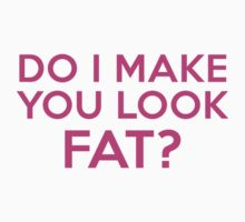 Do I Make You Look Fat? by BrightDesign