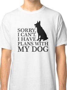Sorry, I Can't. I Have Plans With My Dog. German Shepherd T-shirts Classic T-Shirt