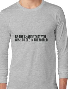 Be the change you wish to see in the world Long Sleeve T-Shirt