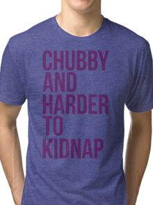 Chubby and harder to kidnap Tri-blend T-Shirt