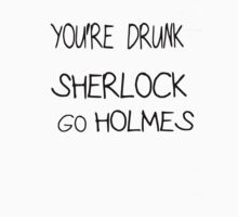 You're drunk Sherlock, go HOLMES by shingeki-no-art