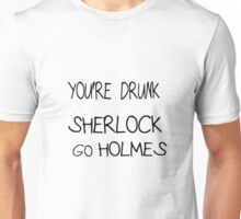 You're drunk Sherlock, go HOLMES Unisex T-Shirt