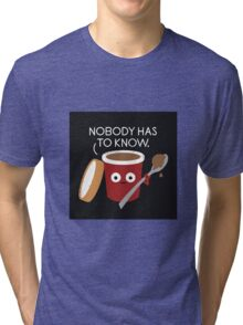 Nobody Has To Know Tri-blend T-Shirt