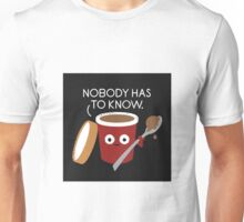 Nobody Has To Know Unisex T-Shirt