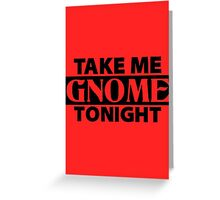 TAKE ME GNOME TONIGHT! - Fantasy Inspired T-Shirt Greeting Card