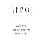 Life. Can't live with it, can't live without it. by boblea