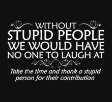 Without stupid people we would have no one to laugh at. Take the time and thank a stupid person for their contribution. Kids Tee