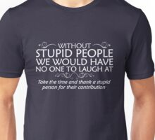 Without stupid people we would have no one to laugh at. Take the time and thank a stupid person for their contribution. Unisex T-Shirt