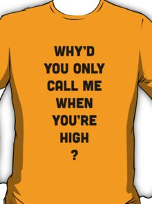 Why'd You Only Call Me When You're High T-Shirt