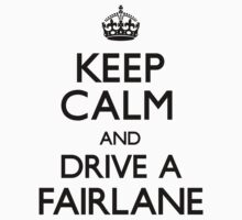 Keep Calm and Drive A Fairlane by CarryOn