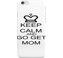 Keep Calm And Go Get Mom iPhone Case/Skin