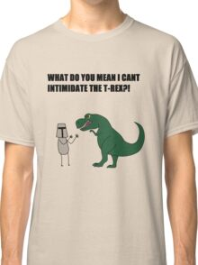 What do you mean I cant intimidate the T-rex?! Classic T-Shirt