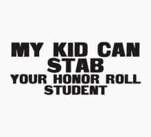 My kid can stab your honor roll student by SlubberBub