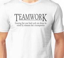 Teamwork Ensuring that your hard work can always be ruined by someone else's incompetence Unisex T-Shirt