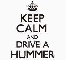 Keep Calm and Drive A Hummer by CarryOn