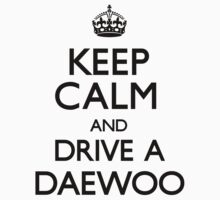 Keep Calm and Drive A Daewoo (Carry On) by CarryOn