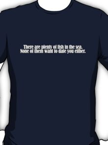There are plenty of fish in the sea. None of them want to date you either. T-Shirt