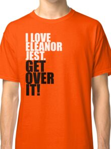 I Love Eleanor Jest. Get Over It! Classic T-Shirt