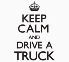 Keep Calm and Drive A Truck by CarryOn