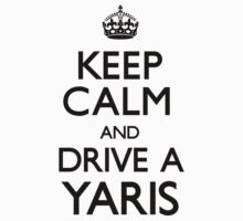 Keep Calm and Drive A Yaris by CarryOn