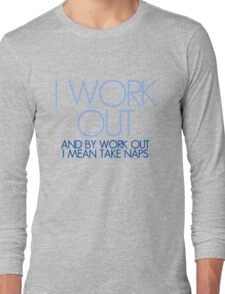 I work out and by work out I mean take naps Long Sleeve T-Shirt