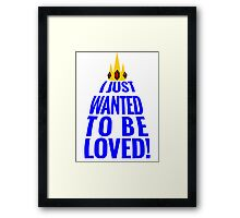 I JUST WANTED TO BE LOVED! Framed Print