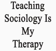 Teaching Sociology Is My Therapy  by supernova23