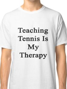 Teaching Tennis Is My Therapy  Classic T-Shirt