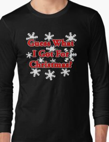 GUESS WHAT I GOT FOR CHRISTMAS? Long Sleeve T-Shirt