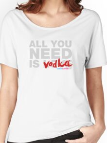All You Need Is Vodka Women's Relaxed Fit T-Shirt