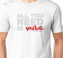 All You Need Is Vodka Unisex T-Shirt