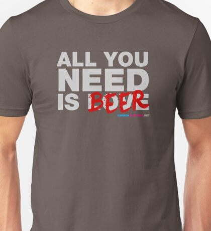 All You Need Is Beers Unisex T-Shirt