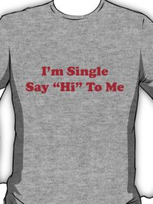 I'm single say hi to me T-Shirt