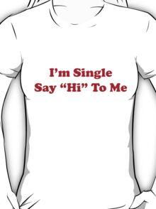 I'm single say hi to me T-Shirt
