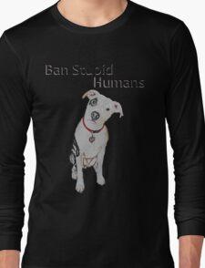 Ban Stupid Humans Long Sleeve T-Shirt