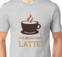 It's never too latte. Unisex T-Shirt
