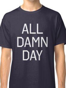 All Damn Day Classic T-Shirt