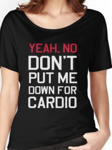 Yea no don't put me down for cardio Women's Relaxed Fit T-Shirt