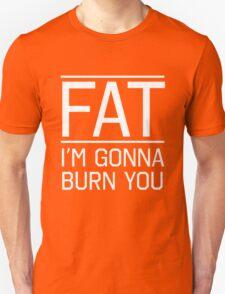 Fat. I'm gonna burn you T-Shirt