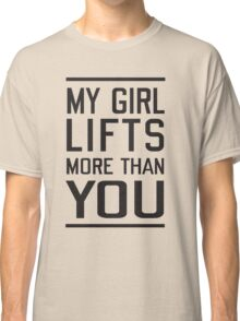 My girl lifts more than you Classic T-Shirt