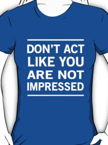 Don't act like you are not impressed T-Shirt
